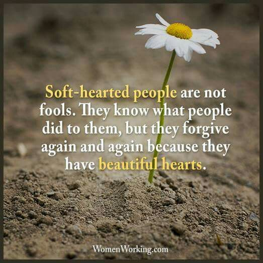 Soft-hearted people are not fools.    They know what people did to them,  but they forgive again and again because they have beautiful hearts.