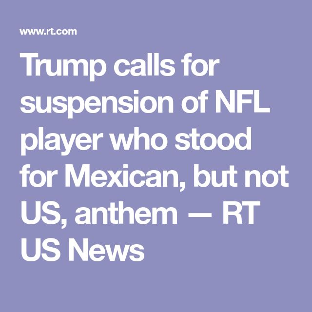 Trump calls for suspension of NFL player who stood for Mexican, but not US, anthem — RT US News
