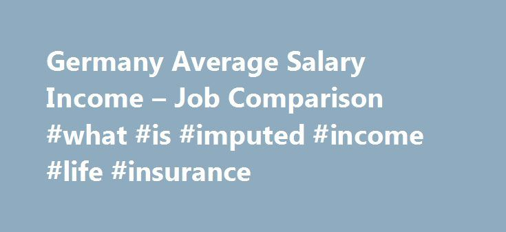 "Germany Average Salary Income – Job Comparison #what #is #imputed #income #life #insurance http://japan.remmont.com/germany-average-salary-income-job-comparison-what-is-imputed-income-life-insurance/  # Germany Average Salaries Expenditures The net average income in ""constant 2005 US$"" is computed using the Interbank nominal exchange rate [a] and the U.S. inflation rate [d]. The net average income in ""constant 2005 US$"" at PPP is computed using the OECD PPP exchange rates for actual…"