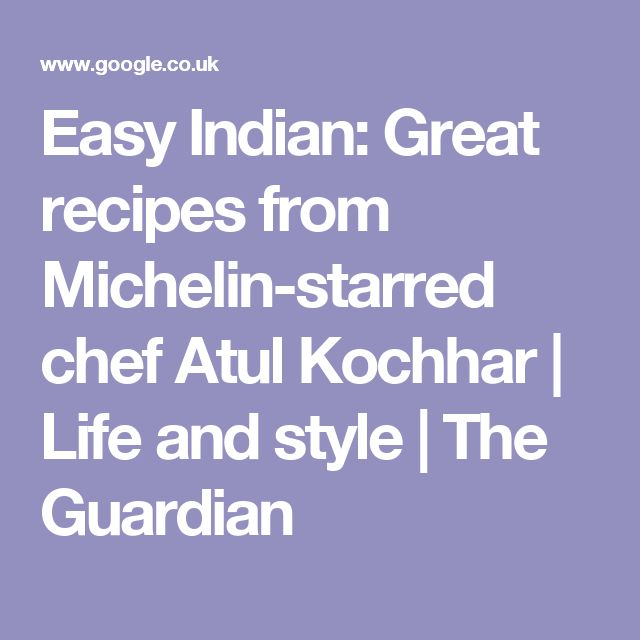 Easy Indian: Great recipes from Michelin-starred chef Atul Kochhar | Life and style | The Guardian