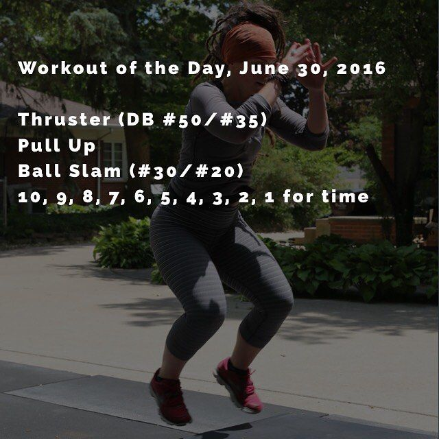 Workout of the Day, June 30, 2016  Thruster (DB #50/#35) Pull Up Ball Slam (#30/#20)  10, 9, 8, 7, 6, 5, 4, 3, 2, 1 for time
