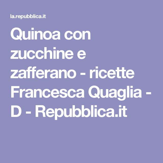 Quinoa con zucchine e zafferano    - ricette Francesca Quaglia - D - Repubblica.it
