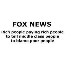 Fox News. Rich people paying rich people to tell middle class people to blame poor people.