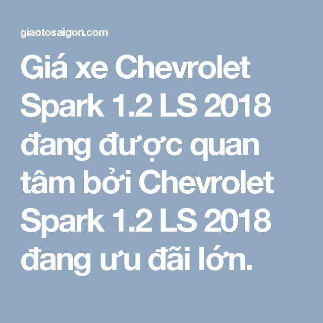 Giá xe Chevrolet Spark 1.2 LS 2018 đang được quan tâm bởi Chevrolet Spark 1.2 LS 2018 đang ưu đãi lớn.