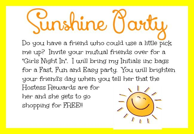 Do you have a friend who could use a little pick me up?  Host an Initials inc Sunshine Party.  Invite your mutual friends over for a Fast, Fun and Easy party.  Tell her at the end that she is the hostess and gets to spend the Hostess Rewards!  That is sure to brighten her day! Kathy Bowen, Independent Creative Leader located in Maryland www.myinitials-inc.com/kathybowen pursepartybiz@gmail.com Call or Text 410.200.7704