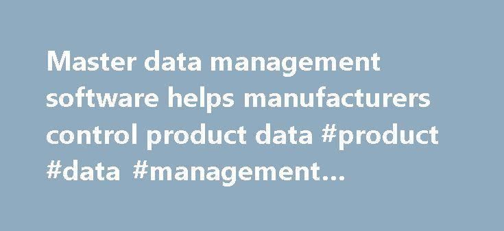 Master data management software helps manufacturers control product data #product #data #management #software http://north-carolina.nef2.com/master-data-management-software-helps-manufacturers-control-product-data-product-data-management-software/  # Master data management software helps manufacturers control product data When a chemical manufacturer acquired a multimillion-dollar product line from a competitor, it discovered something about the data associated with the product they were…