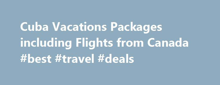 Cuba Vacations Packages including Flights from Canada #best #travel #deals http://nef2.com/cuba-vacations-packages-including-flights-from-canada-best-travel-deals/  #cuba travel # Cuba Vacation Packages Destination Selector Duration is Required Cuba Vacations By far the biggest island in the Caribbean, Cuba boasts a rich history of Spanish colonial prosperity, revolution, cultural diversity, and tourism. All-inclusive Cuba vacations can generally be divided into two categories those with a…