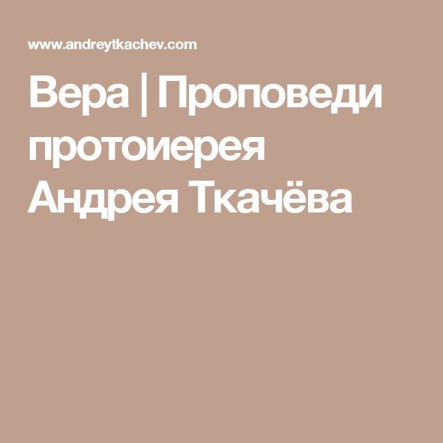 Вера | Проповеди протоиерея Андрея Ткачёва