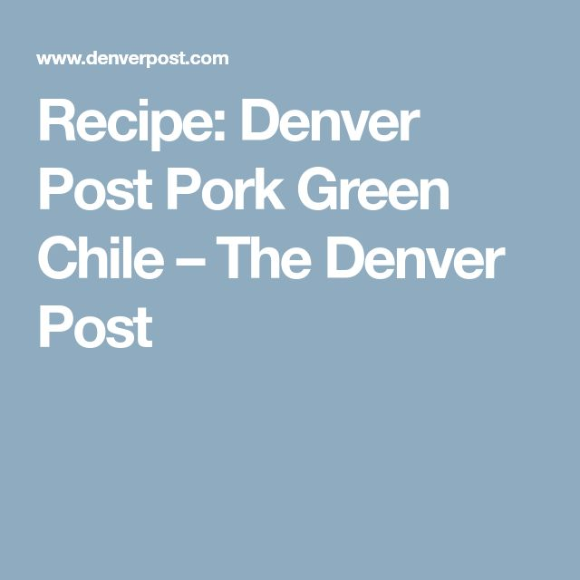 Recipe: Denver Post Pork Green Chile – The Denver Post