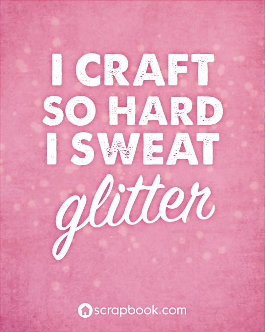 """I craft so hard I sweat glitter."""