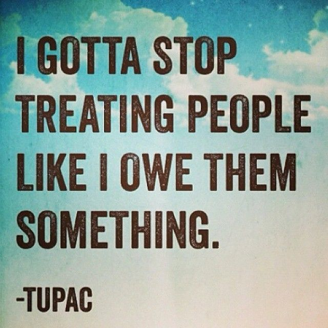 I gotta stop treating people like I owe them something