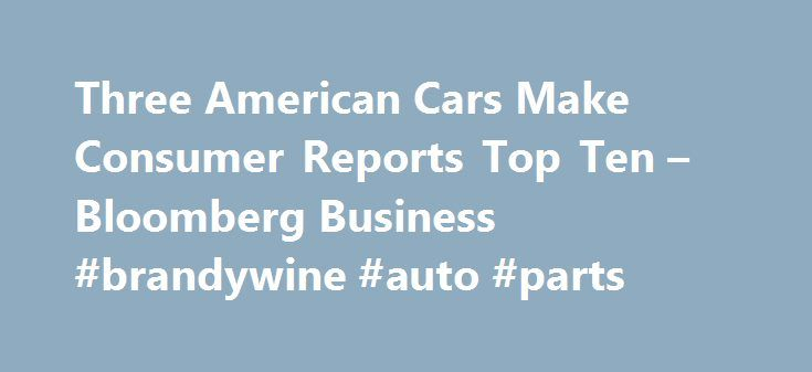 Three American Cars Make Consumer Reports Top Ten – Bloomberg Business #brandywine #auto #parts http://nef2.com/three-american-cars-make-consumer-reports-top-ten-bloomberg-business-brandywine-auto-parts/  #consumer reports auto # Three American Cars Make Consumer Reports Top Ten U.S. cars, including the battery-powered Tesla Model S, account for three of the top 10 picks by automobile testers at Consumer Reports for the first time since 1998. Tesla Motors Inc.'s $89,650 Model S was the top…
