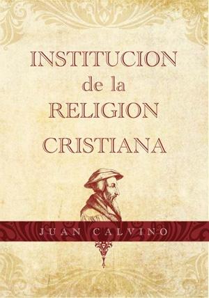 Institución de la Religión Cristiana, Por Juan Calvino | Libro recomendado | El Blog de Bernabé