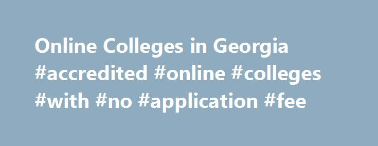 Online Colleges in Georgia #accredited #online #colleges #with #no #application #fee http://pittsburgh.nef2.com/online-colleges-in-georgia-accredited-online-colleges-with-no-application-fee/  # 2016 Directory of Online Colleges and Universities in Georgia Georgia has more than 162 post-secondary institutions. Of these, 44 offer online programs. Of these accredited online colleges, 17 are public four-year colleges or universities and five are public community or technical colleges and 22 are…