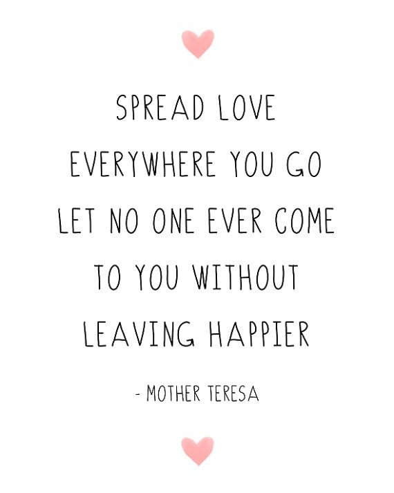 Spread love everywhere you go. Let no one ever come to you without leaving happier.
