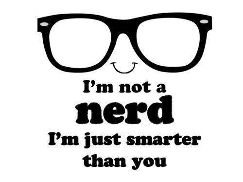 i'm not a nerd, i'm just smarter than u ;)