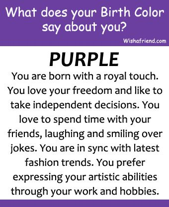 Your Birth Color is Purple You are born with a royal touch. You love your freedom and like to take independent decisions. You love to spend time with your friends, laughing and smiling over jokes. You are in sync with latest fashion trends. You prefer expressing your artistic abilities through your work and hobbies.
