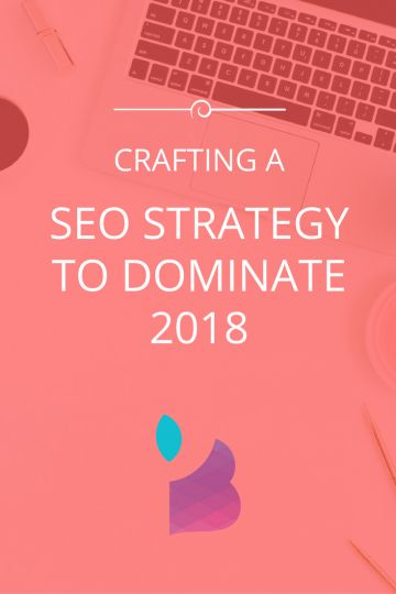 Crafting A Strong SEO Strategy To Dominate 2018