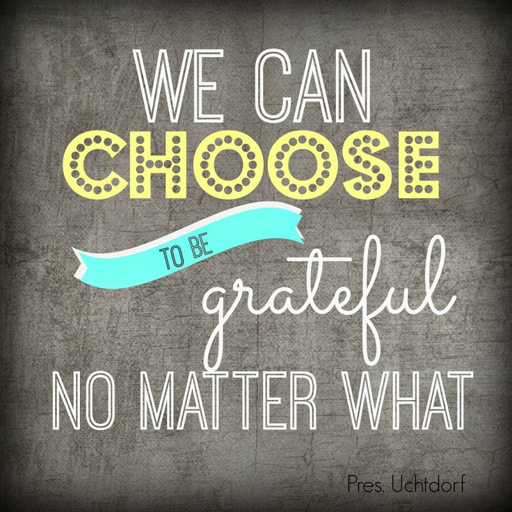 """""""We can choose to be grateful, no matter what.""""  President Dieter F. Uchtdorf.  The Church of Jesus Christ of Latter-Day Saints."""