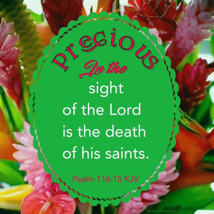 Psalm 116:15 KJV Precious in the sight of the Lord is the death of his saints.