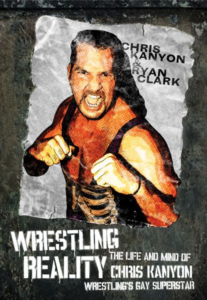 Wrestling Reality by Chris Kanyon and Ryan Clark, ECW Press — A rare glimpse not only into the life of a professional wrestler, but the life of a gay man in a straight world, this tragic memoir is told in Chris Kanyon's own words, with the help of journalist Ryan Clark. . .