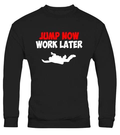 "# Skydiving T-Shirt - Jump Now Work Later .  Special Offer, not available in shops      Comes in a variety of styles and colours      Buy yours now before it is too late!      Secured payment via Visa / Mastercard / Amex / PayPal      How to place an order            Choose the model from the drop-down menu      Click on ""Buy it now""      Choose the size and the quantity      Add your delivery address and bank details      And that's it!      Tags: When it's the perfect conditions to jump…"