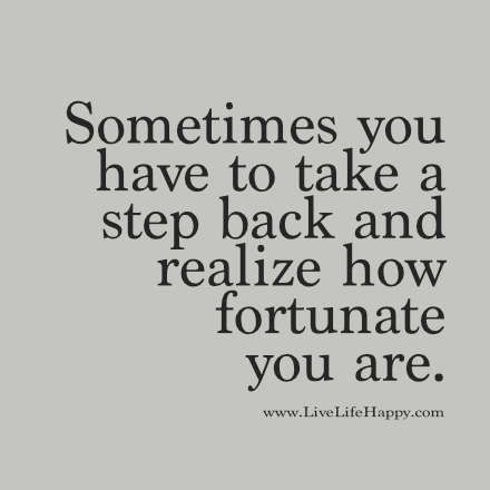 Sometimes you have to take a step back and realize how fortunate you are. livelifehappy.com