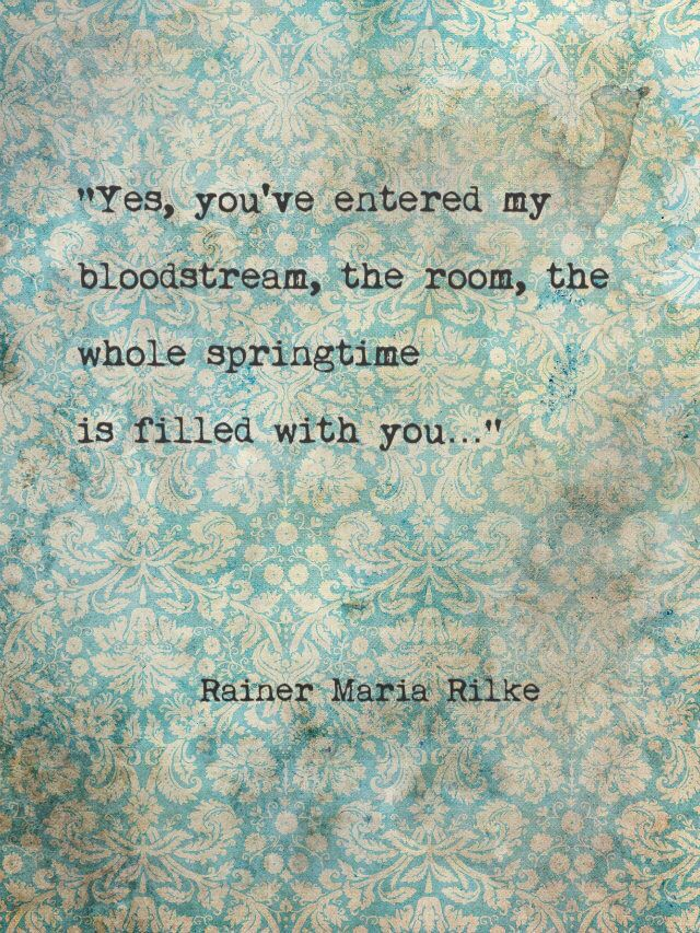 You've entered my bloodstream, the room, the whole springtime is filled with you... Rainer Maria Rilke
