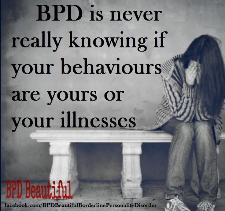 BPD is never really knowing if your behaviors are yours or your illness