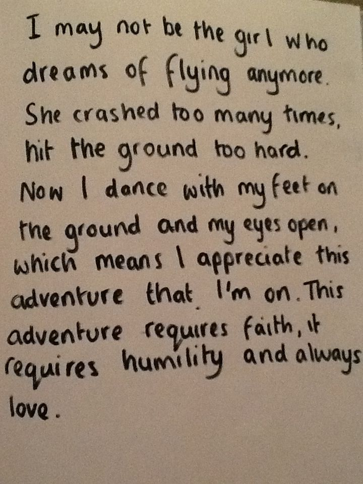 I may not be the girl who dreams of flying anymore.  She fell too many times, hit the ground too hard. Now I dance with my feet on the ground and my eyes open, which means I appreciate this adventure I'm on. This adventure requires faith, it requires humility and always love. (Dance Academy)