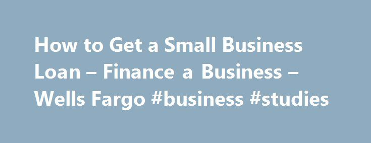 How to Get a Small Business Loan – Finance a Business – Wells Fargo #business #studies http://busines.remmont.com/how-to-get-a-small-business-loan-finance-a-business-wells-fargo-business-studies/  #getting a small business loan # Financing a growing business Learn about financing options for small businesses. Supporting both the operation and expansion of a growing small business often requires some additional financial support. Getting a small business loan or grant can help you bridge the…