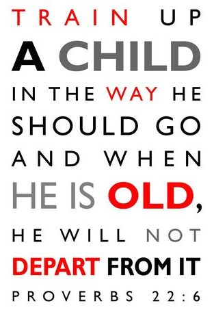 """Proverbs 22:6: """"Train the young in the way they should go; even when old, they will not swerve from it."""