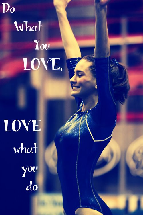 Do what you love, love what you do.   |    moved from Kythoni's Gymnastics board: http://pinterest.com/kythoni/gymnastics/