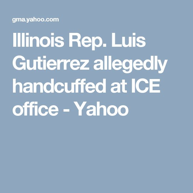 Illinois Rep. Luis Gutierrez allegedly handcuffed at ICE office - Yahoo