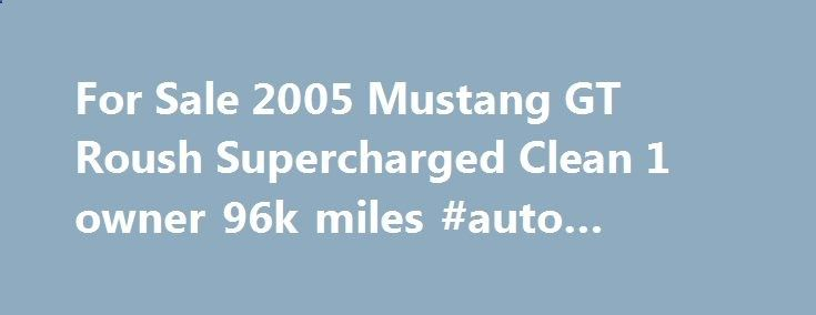 For Sale 2005 Mustang GT Roush Supercharged Clean 1 owner 96k miles #auto #finance #calculator remmont.com/... #cars for sale under 1000 # For Sale 2005 Mustang GT Roush Supercharged Clean 1 owner 96k miles – $12600 For sale 2005 Mustang GT 5 speeds Manual with a lot of work and money invested. It's clean title 1 Owner with 96k actual miles, engine and clutch was replaced under warranty at the ford dealer at 59k miles I have the prove and all the paper work of that so engine is 36k mil...
