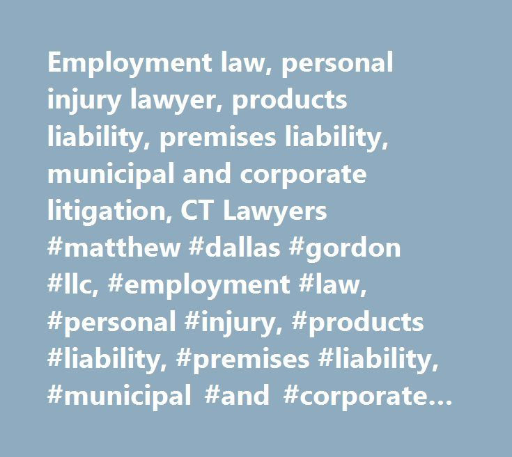 Employment law, personal injury lawyer, products liability, premises liability, municipal and corporate litigation, CT Lawyers #matthew #dallas #gordon #llc, #employment #law, #personal #injury, #products #liability, #premises #liability, #municipal #and #corporate #litigation, #hartford, #west #hartford, #ct, #law, #litigation…