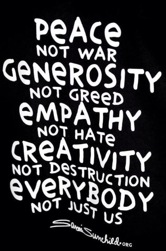 Peace, not war. Generosity, not greed. Empathy, not hate. Creativity, not destruction. Everybody, not just us