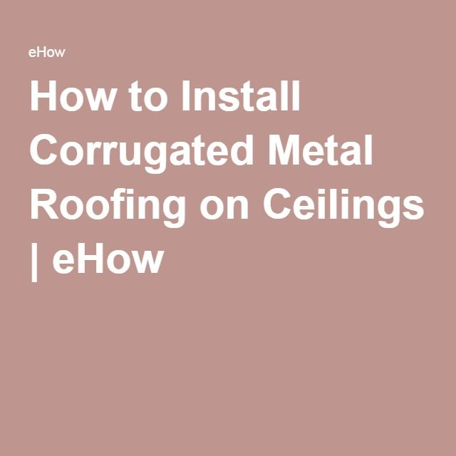 How to Install Corrugated Metal Roofing on Ceilings | eHow
