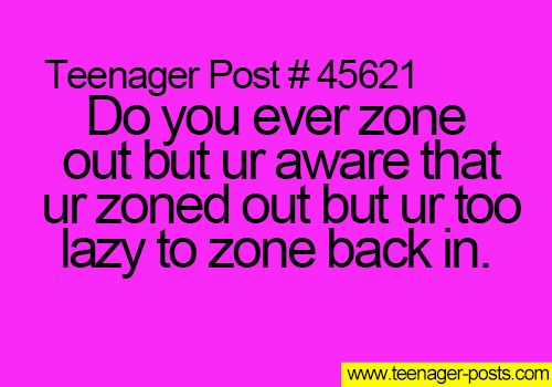 yes but I usually end up forcing myself to zone back in because I don't want to be considered crazy or creepy
