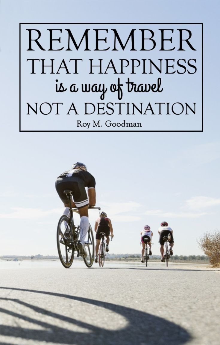 Remember that happiness is a way of travel not a destination.