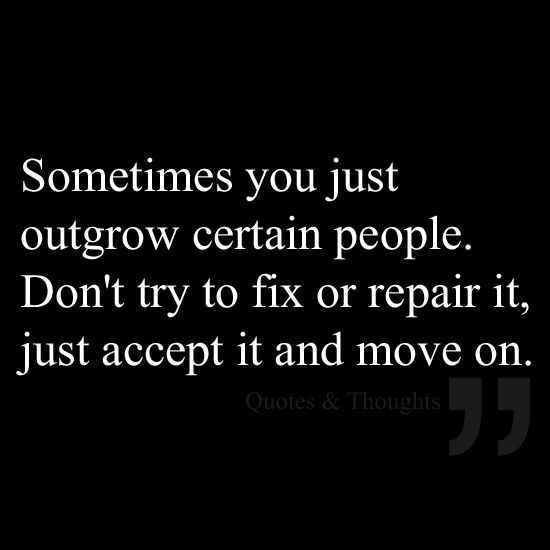 Sometimes you just outgrow certain people. Don't try to fix or repair it, just accept it and move on.