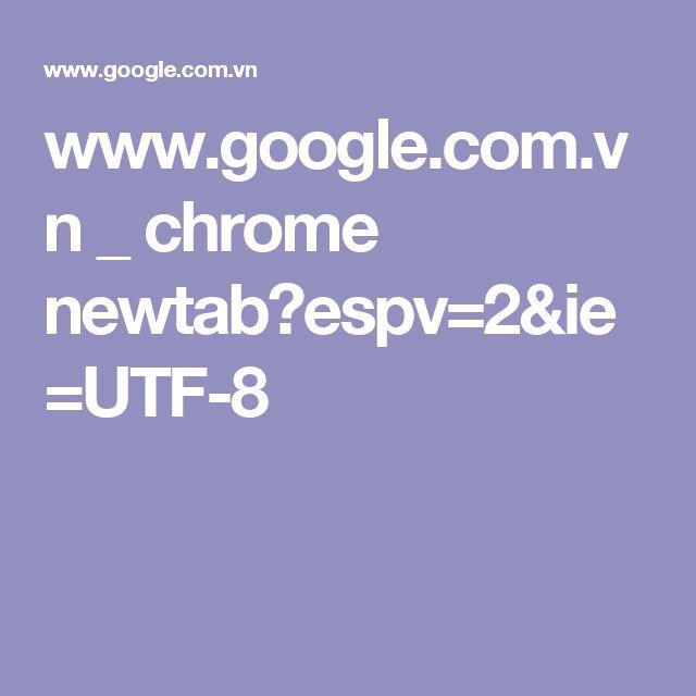 www.google.com.vn _ chrome newtab?espv=2&ie=UTF-8