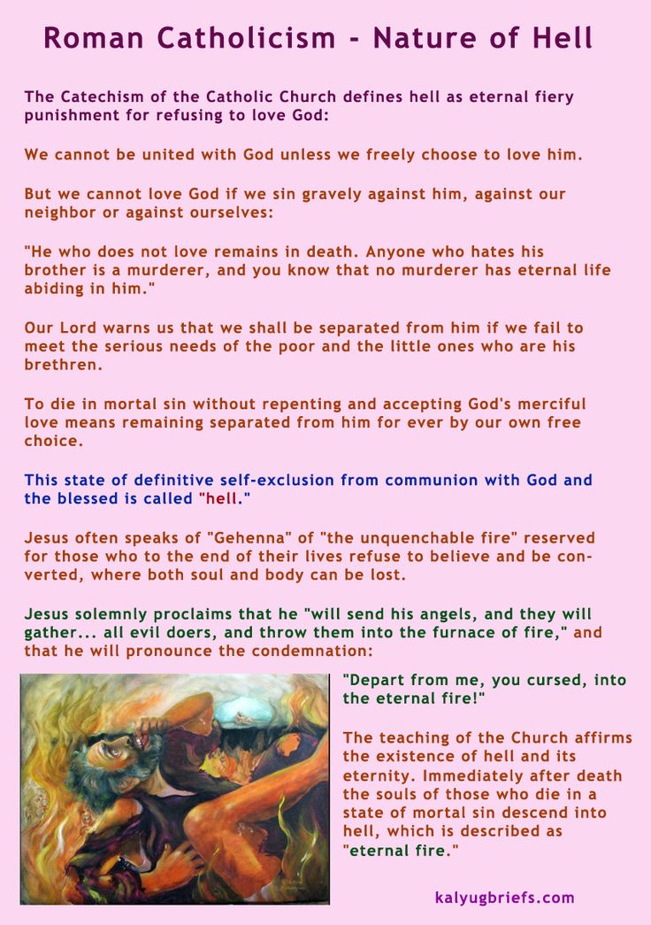 """Nature of suffering in hell.  It is agreed that hell is a place of suffering.  The Catechism of the Catholic Church states:  Jesus often speaks of """"Gehenna"""" of """"the unquenchable fire"""" reserved for those who to the end of their lives refuse to believe and be converted, where both soul and body can be lost. Jesus solemnly proclaims that he """"will send his angels, and they will gather. . . all evil doers, and throw them into the furnace of fire""""."""