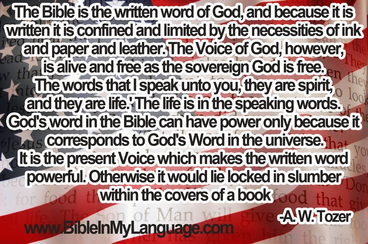 The Bible is the written word of God, and because it is written it is confined and limited by the necessities of ink and paper and leather. The Voice of God, however, is alive and free as the sovereign God is free. 'The words that I speak unto you, they are spirit, and they are life.' The life is in the speaking words. God's word in the Bible can have power only because it corresponds to God's Word in the universe. It is the present Voice which makes the written word powerful... --A. W…