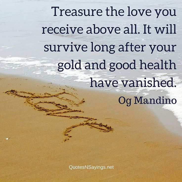 """""""Treasure the love you receive above all. It will survive long after your gold and good health have vanished."""" - Og Mandino quote about love."""