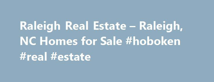 Raleigh Real Estate – Raleigh, NC Homes for Sale #hoboken #real #estate http://real-estate.nef2.com/raleigh-real-estate-raleigh-nc-homes-for-sale-hoboken-real-estate/  #north carolina real estate # More Property Records View More Neighborhoods Find Raleigh, NC homes for sale and other Raleigh real estate on realtor.com . Search Raleigh houses, condos, townhomes and single-family homes by price and location. Our extensive database of real estate listings provide the most comprehensive…