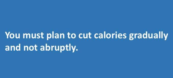 You must plan to #cut #calories #gradually and not abruptly.