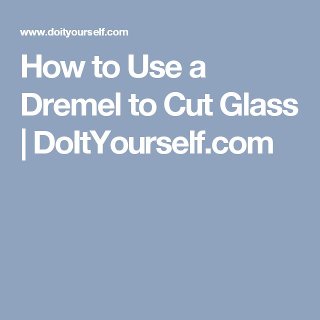 How to Use a Dremel to Cut Glass | DoItYourself.com
