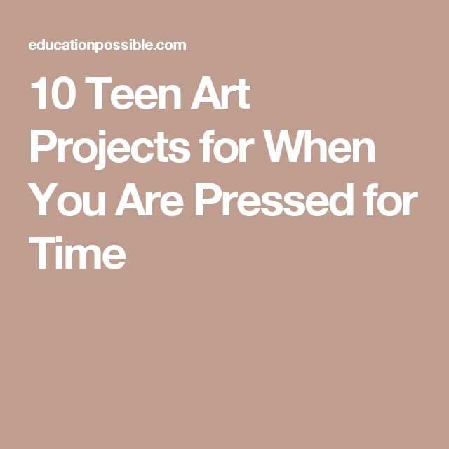 10 Teen Art Projects for When You Are Pressed for Time
