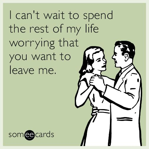 I can't wait to spend the rest of my life worrying that you want to leave me. | Weddings Ecard